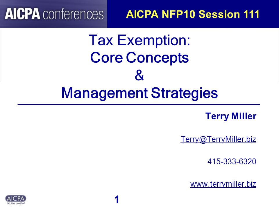 1 Tax Exemption: Core Concepts & Management Strategies Terry Miller Terry@TerryMiller.biz 415-333-6320 www.terrymiller.biz AICPA NFP10 Session 111