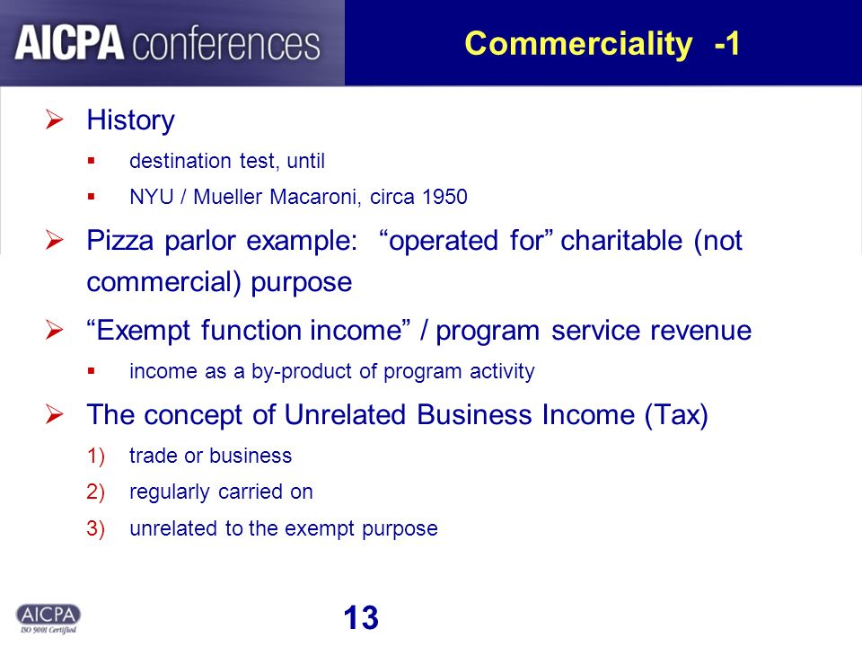 13 Commerciality -1 History destination test, until NYU / Mueller Macaroni, circa 1950 Pizza parlor example: operated for charitable (not commercial) purpose Exempt function income / program service revenue income as a by-product of program activity The concept of Unrelated Business Income (Tax) 1)trade or business 2)regularly carried on 3)unrelated to the exempt purpose