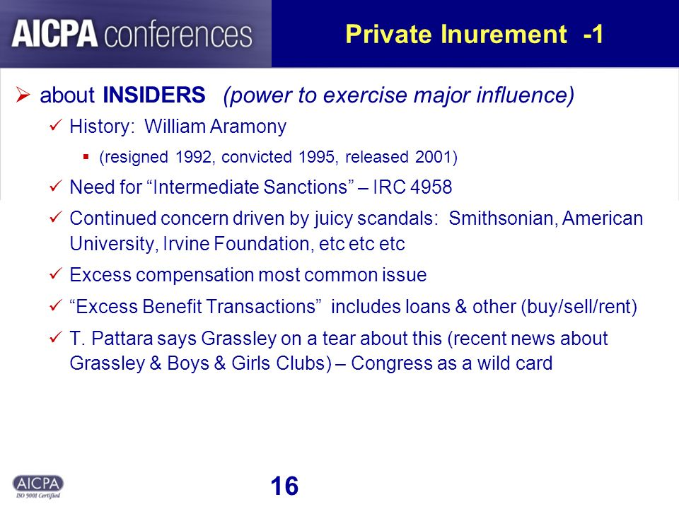 16 Private Inurement -1 about INSIDERS (power to exercise major influence) History: William Aramony (resigned 1992, convicted 1995, released 2001) Need for Intermediate Sanctions – IRC 4958 Continued concern driven by juicy scandals: Smithsonian, American University, Irvine Foundation, etc etc etc Excess compensation most common issue Excess Benefit Transactions includes loans & other (buy/sell/rent) T.
