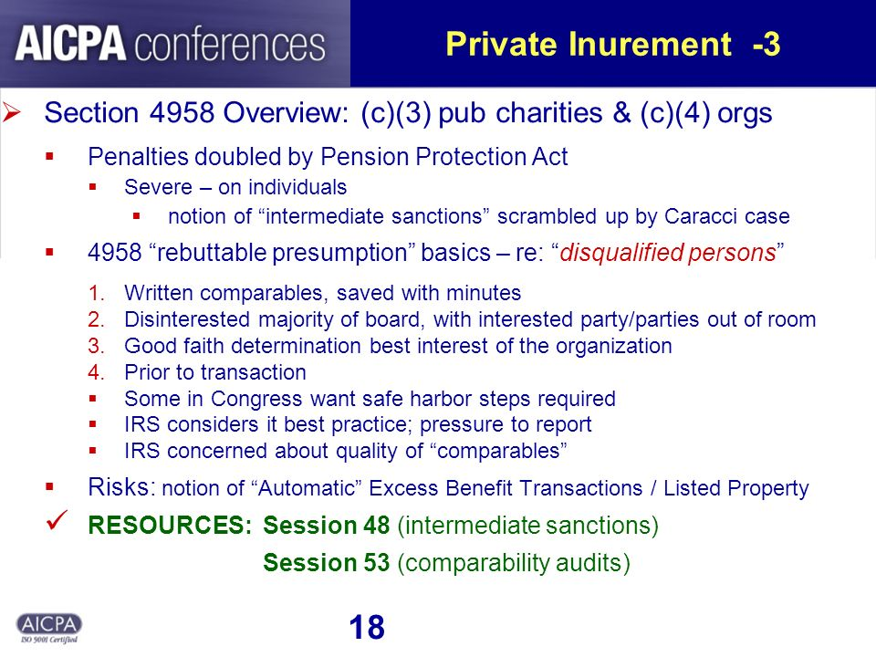 18 Private Inurement -3 Section 4958 Overview: (c)(3) pub charities & (c)(4) orgs Penalties doubled by Pension Protection Act Severe – on individuals notion of intermediate sanctions scrambled up by Caracci case 4958 rebuttable presumption basics – re: disqualified persons 1.Written comparables, saved with minutes 2.Disinterested majority of board, with interested party/parties out of room 3.Good faith determination best interest of the organization 4.Prior to transaction Some in Congress want safe harbor steps required IRS considers it best practice; pressure to report IRS concerned about quality of comparables Risks: notion of Automatic Excess Benefit Transactions / Listed Property RESOURCES: Session 48 (intermediate sanctions) Session 53 (comparability audits)