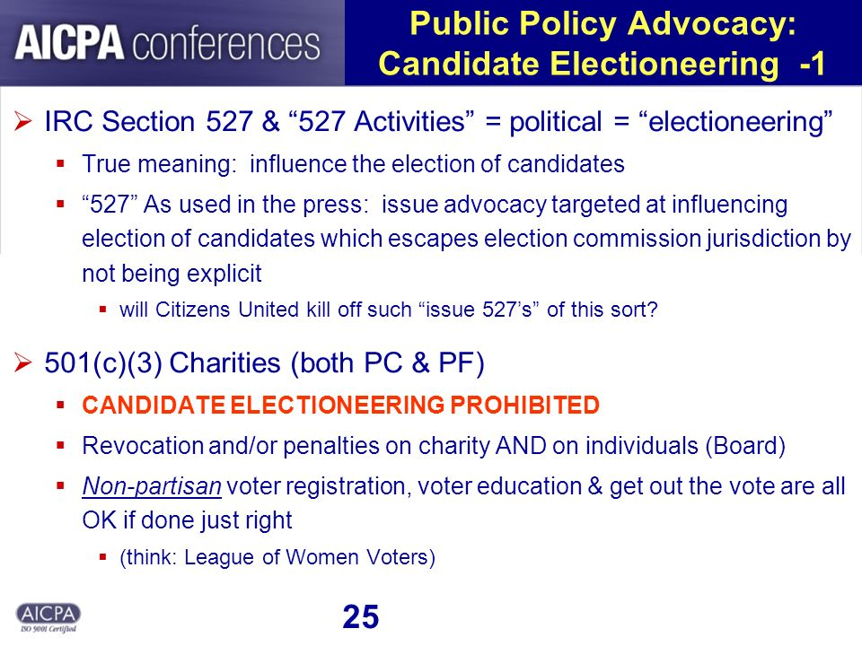 25 Public Policy Advocacy: Candidate Electioneering -1 IRC Section 527 & 527 Activities = political = electioneering True meaning: influence the election of candidates 527 As used in the press: issue advocacy targeted at influencing election of candidates which escapes election commission jurisdiction by not being explicit will Citizens United kill off such issue 527s of this sort.