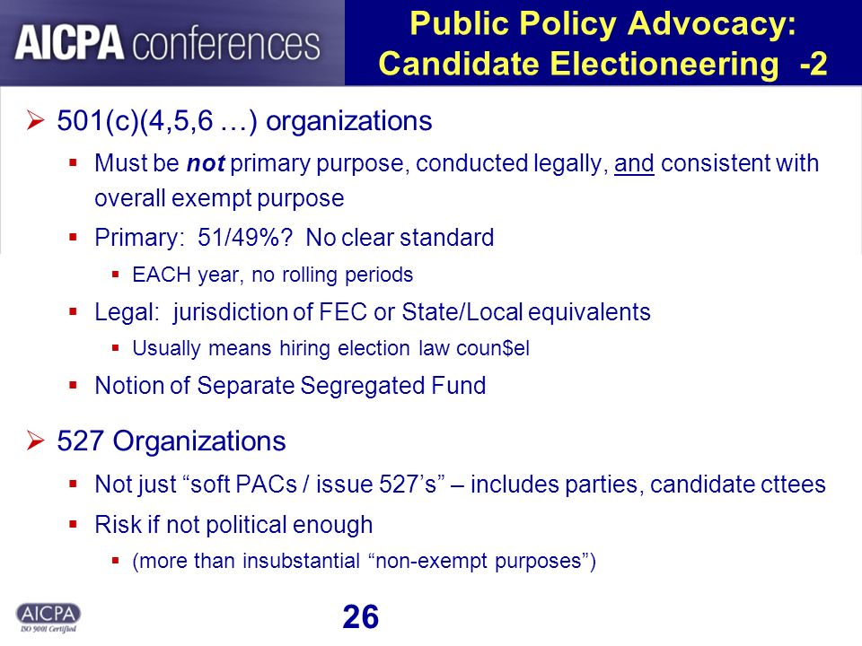 26 Public Policy Advocacy: Candidate Electioneering -2 501(c)(4,5,6 …) organizations Must be not primary purpose, conducted legally, and consistent wi