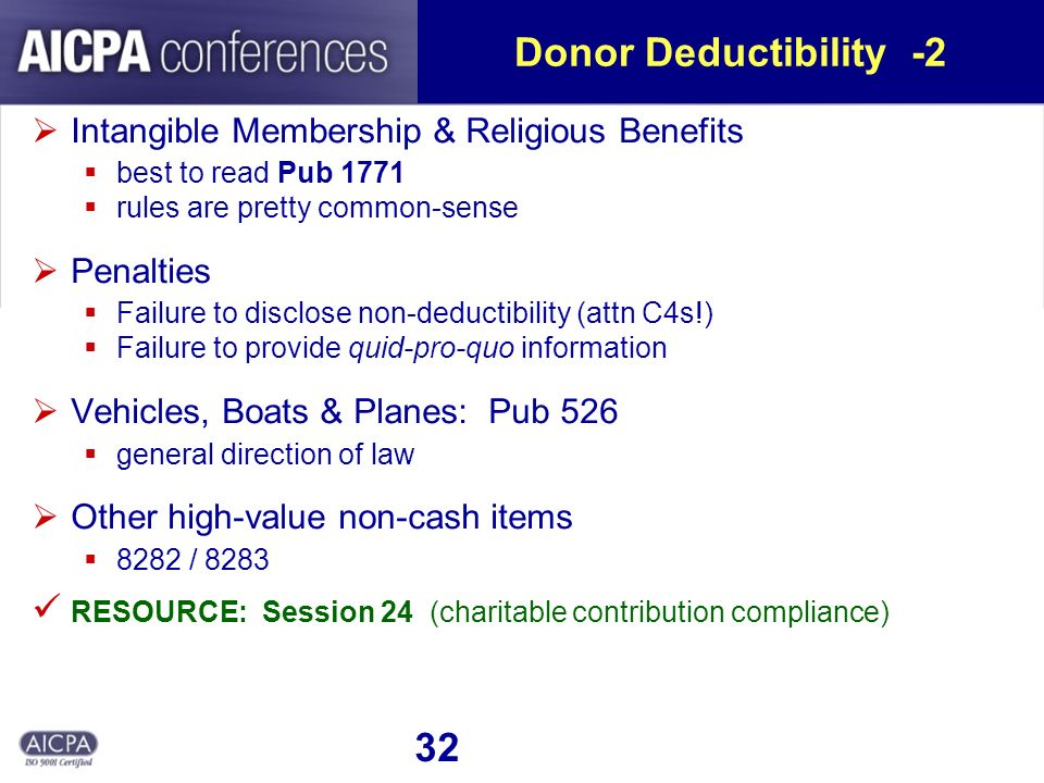 32 Donor Deductibility -2 Intangible Membership & Religious Benefits best to read Pub 1771 rules are pretty common-sense Penalties Failure to disclose non-deductibility (attn C4s!) Failure to provide quid-pro-quo information Vehicles, Boats & Planes: Pub 526 general direction of law Other high-value non-cash items 8282 / 8283 RESOURCE: Session 24 (charitable contribution compliance)