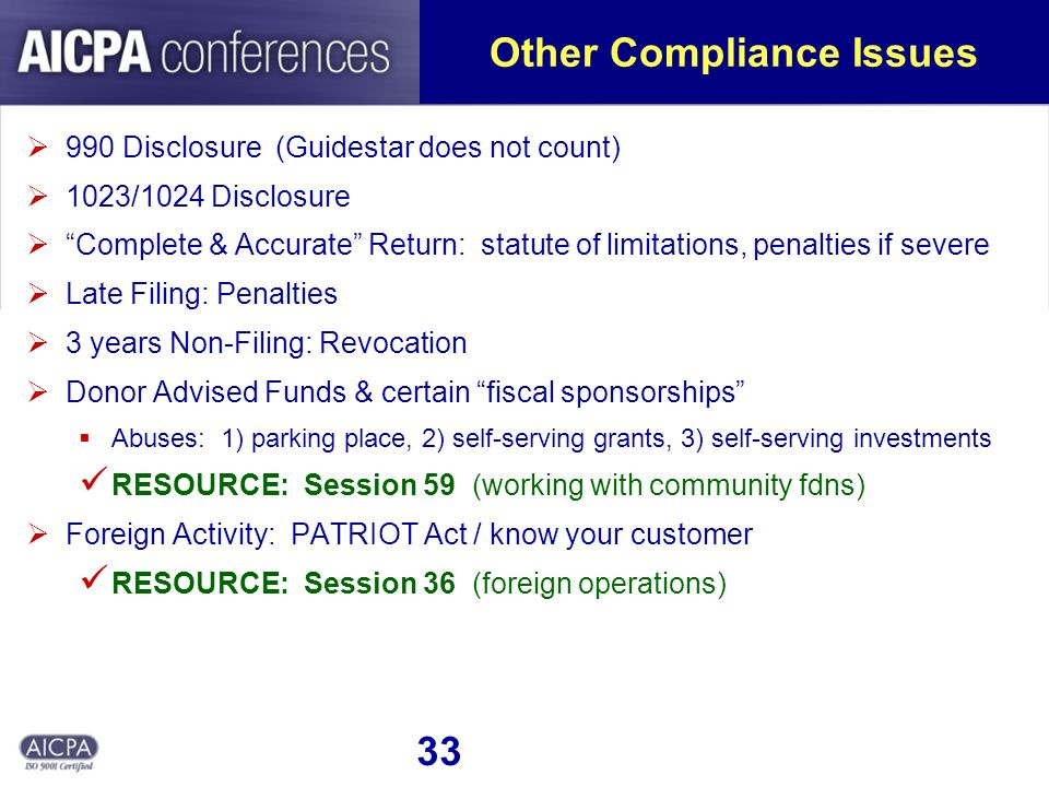 33 Other Compliance Issues 990 Disclosure (Guidestar does not count) 1023/1024 Disclosure Complete & Accurate Return: statute of limitations, penalties if severe Late Filing: Penalties 3 years Non-Filing: Revocation Donor Advised Funds & certain fiscal sponsorships Abuses: 1) parking place, 2) self-serving grants, 3) self-serving investments RESOURCE: Session 59 (working with community fdns) Foreign Activity: PATRIOT Act / know your customer RESOURCE: Session 36 (foreign operations)