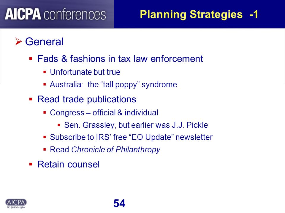54 Planning Strategies -1 General Fads & fashions in tax law enforcement Unfortunate but true Australia: the tall poppy syndrome Read trade publications Congress – official & individual Sen.