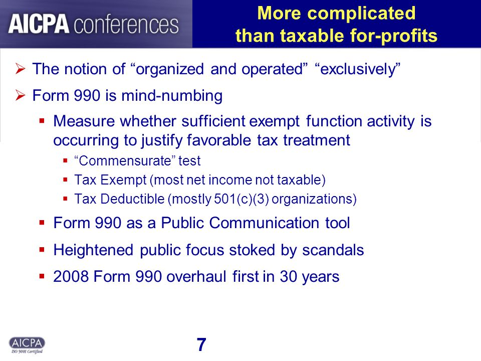 7 More complicated than taxable for-profits The notion of organized and operated exclusively Form 990 is mind-numbing Measure whether sufficient exemp