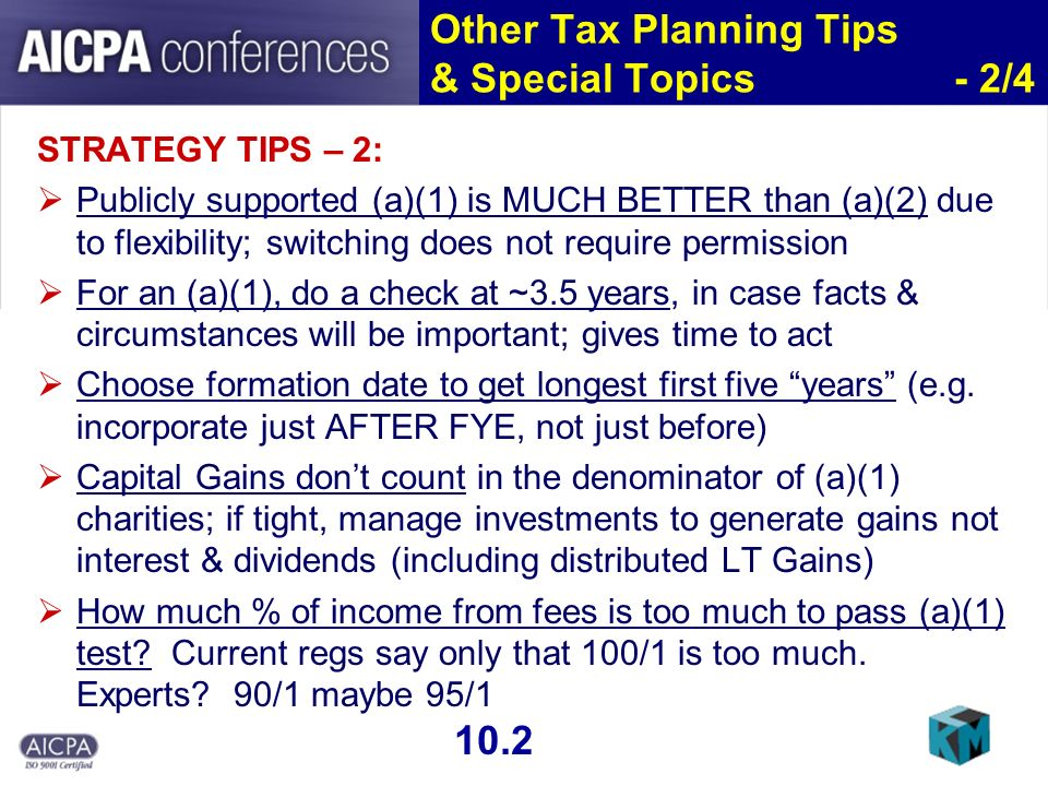 Other Tax Planning Tips & Special Topics - 2/4 STRATEGY TIPS – 2: Publicly supported (a)(1) is MUCH BETTER than (a)(2) due to flexibility; switching does not require permission For an (a)(1), do a check at ~3.5 years, in case facts & circumstances will be important; gives time to act Choose formation date to get longest first five years (e.g.