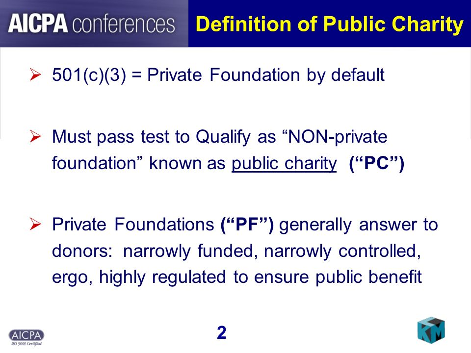 Definition of Public Charity 501(c)(3) = Private Foundation by default Must pass test to Qualify as NON-private foundation known as public charity (PC) Private Foundations (PF) generally answer to donors: narrowly funded, narrowly controlled, ergo, highly regulated to ensure public benefit 2