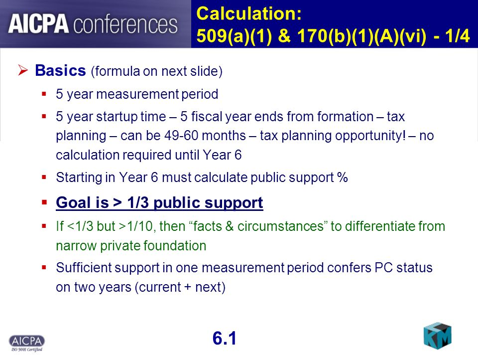 Calculation: 509(a)(1) & 170(b)(1)(A)(vi) - 1/4 Basics (formula on next slide) 5 year measurement period 5 year startup time – 5 fiscal year ends from formation – tax planning – can be 49-60 months – tax planning opportunity.