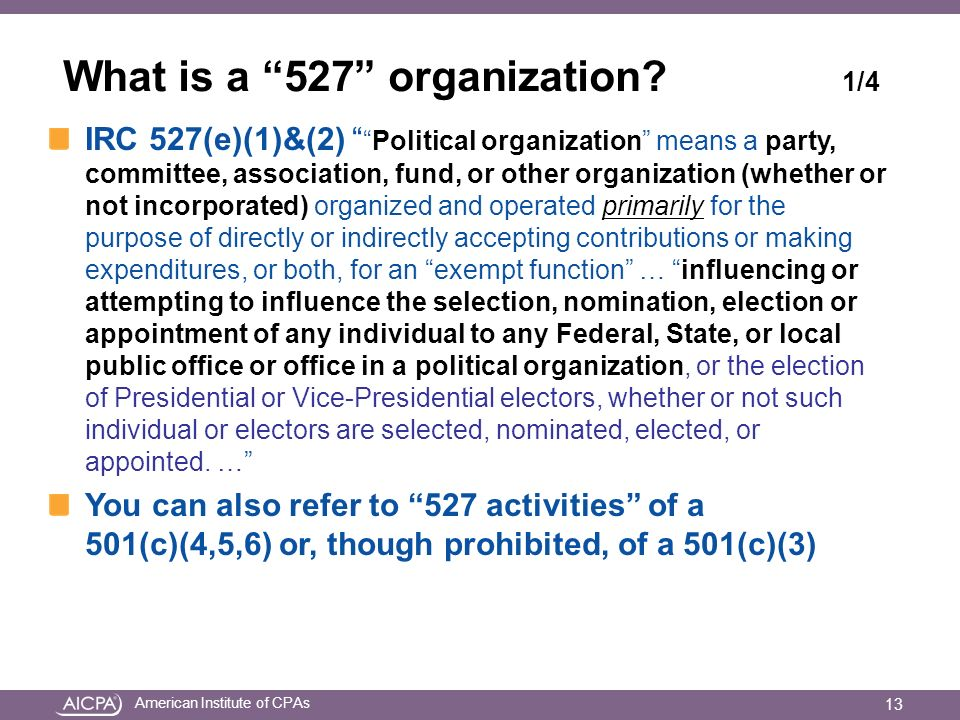 American Institute of CPAs What is a 527 organization? 1/4 IRC 527(e)(1)&(2)Political organization means a party, committee, association, fund, or oth