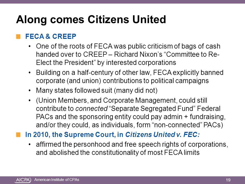 American Institute of CPAs Along comes Citizens United FECA & CREEP One of the roots of FECA was public criticism of bags of cash handed over to CREEP