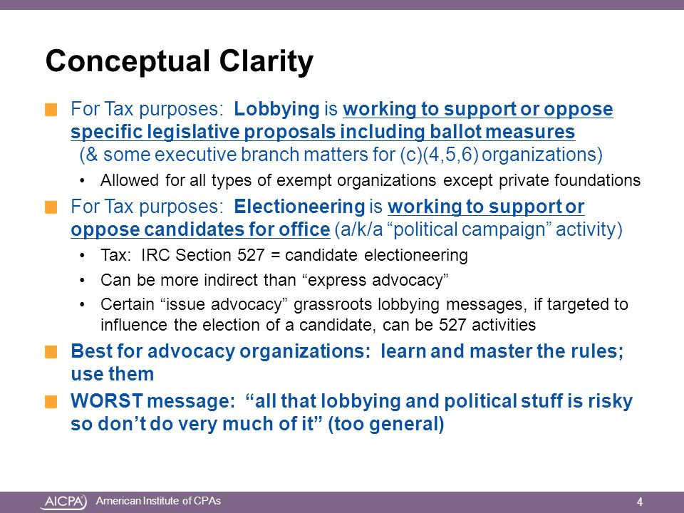 American Institute of CPAs Conceptual Clarity For Tax purposes: Lobbying is working to support or oppose specific legislative proposals including ballot measures (& some executive branch matters for (c)(4,5,6) organizations) Allowed for all types of exempt organizations except private foundations For Tax purposes: Electioneering is working to support or oppose candidates for office (a/k/a political campaign activity) Tax: IRC Section 527 = candidate electioneering Can be more indirect than express advocacy Certain issue advocacy grassroots lobbying messages, if targeted to influence the election of a candidate, can be 527 activities Best for advocacy organizations: learn and master the rules; use them WORST message: all that lobbying and political stuff is risky so dont do very much of it (too general) 4