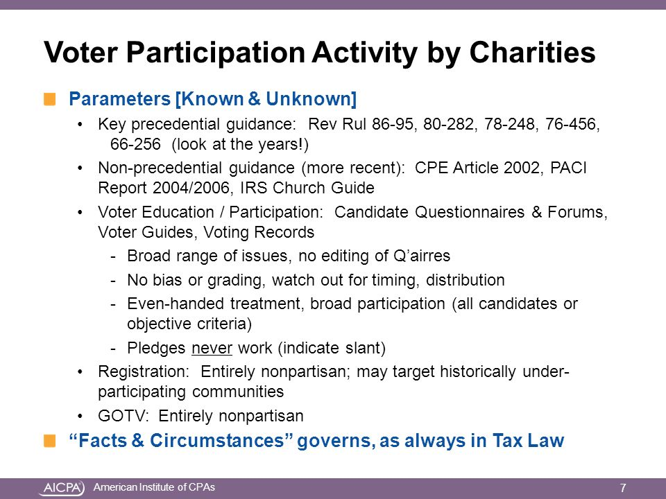 American Institute of CPAs Voter Participation Activity by Charities Parameters [Known & Unknown] Key precedential guidance: Rev Rul 86-95, , , , (look at the years!) Non-precedential guidance (more recent): CPE Article 2002, PACI Report 2004/2006, IRS Church Guide Voter Education / Participation: Candidate Questionnaires & Forums, Voter Guides, Voting Records -Broad range of issues, no editing of Qairres -No bias or grading, watch out for timing, distribution -Even-handed treatment, broad participation (all candidates or objective criteria) -Pledges never work (indicate slant) Registration: Entirely nonpartisan; may target historically under- participating communities GOTV: Entirely nonpartisan Facts & Circumstances governs, as always in Tax Law 7