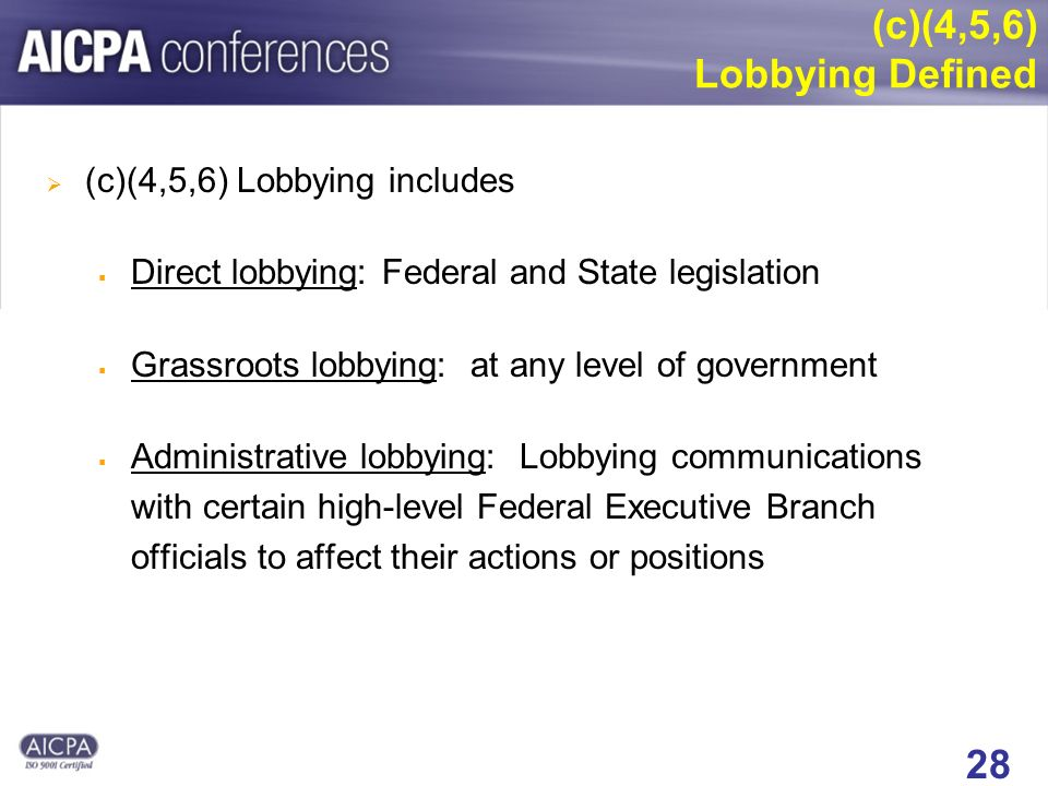 28 (c)(4,5,6) Lobbying includes Direct lobbying: Federal and State legislation Grassroots lobbying: at any level of government Administrative lobbying: Lobbying communications with certain high-level Federal Executive Branch officials to affect their actions or positions (c)(4,5,6) Lobbying Defined