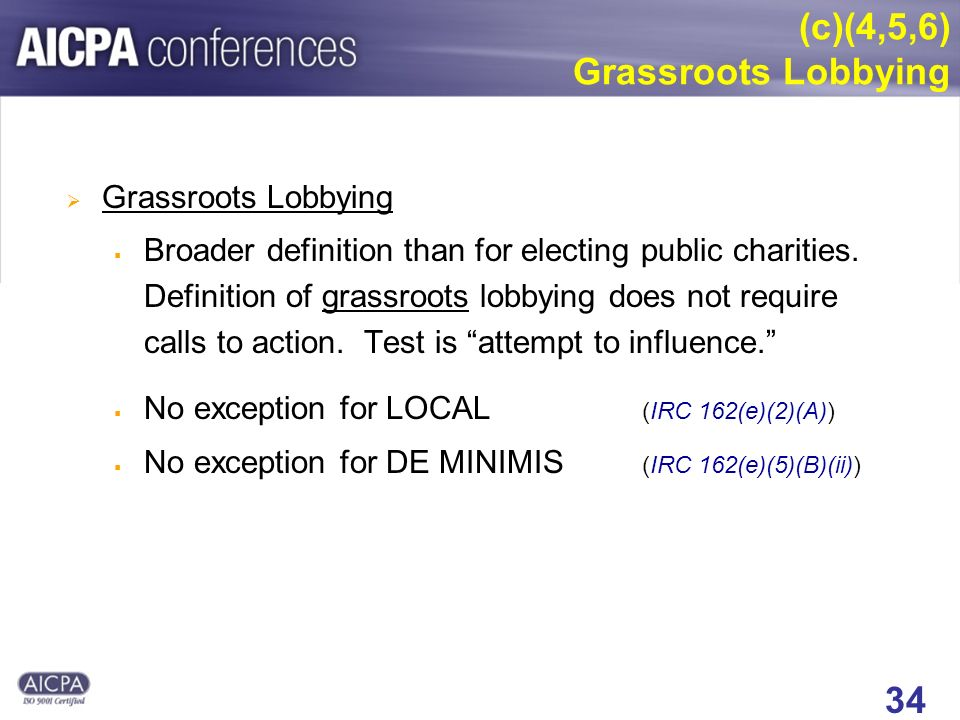 34 (c)(4,5,6) Grassroots Lobbying Grassroots Lobbying Broader definition than for electing public charities.