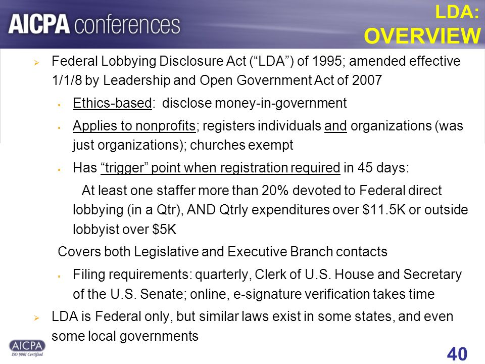 40 LDA: OVERVIEW Federal Lobbying Disclosure Act (LDA) of 1995; amended effective 1/1/8 by Leadership and Open Government Act of 2007 Ethics-based: disclose money-in-government Applies to nonprofits; registers individuals and organizations (was just organizations); churches exempt Has trigger point when registration required in 45 days: At least one staffer more than 20% devoted to Federal direct lobbying (in a Qtr), AND Qtrly expenditures over $11.5K or outside lobbyist over $5K Covers both Legislative and Executive Branch contacts Filing requirements: quarterly, Clerk of U.S.