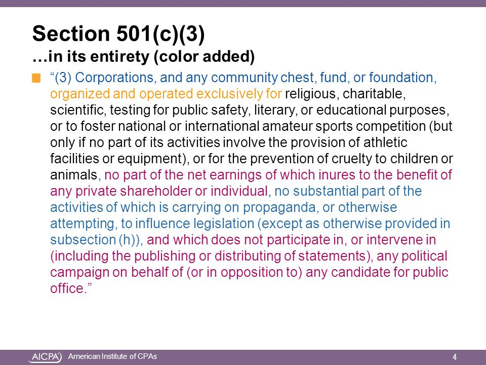 American Institute of CPAs Section 501(c)(4), (c)(5) & (c)(6) …in their entirety (color added) (4) (A) Civic leagues or organizations not organized for profit but operated exclusively for the promotion of social welfare, or local associations of employees, the membership of which is limited to the employees of a designated person or persons in a particular municipality, and the net earnings of which are devoted exclusively to charitable, educational, or recreational purposes.