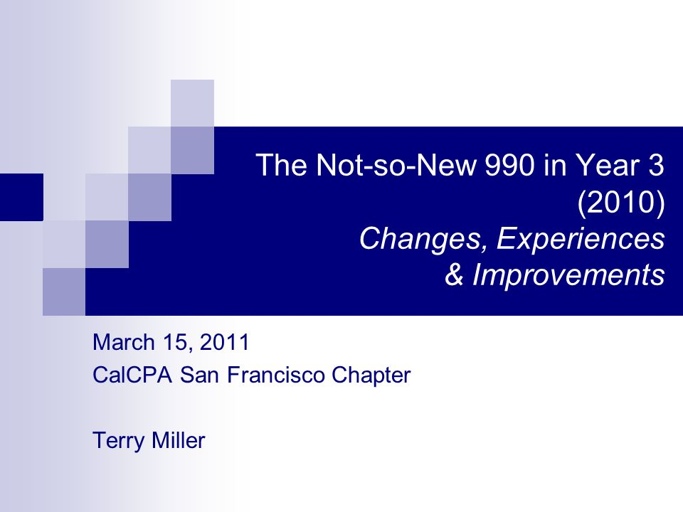 The Not-so-New 990 in Year 3 (2010) Changes, Experiences & Improvements March 15, 2011 CalCPA San Francisco Chapter Terry Miller