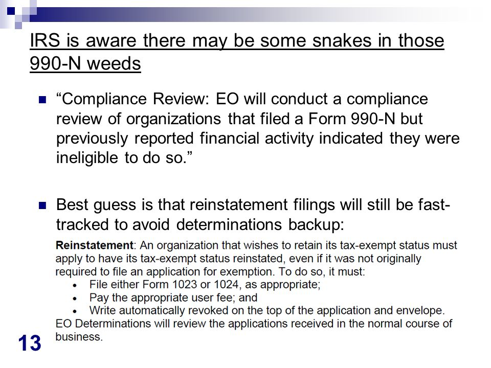 13 IRS is aware there may be some snakes in those 990-N weeds Compliance Review: EO will conduct a compliance review of organizations that filed a Form 990-N but previously reported financial activity indicated they were ineligible to do so.