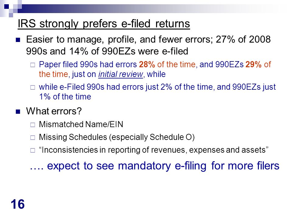 16 IRS strongly prefers e-filed returns Easier to manage, profile, and fewer errors; 27% of 2008 990s and 14% of 990EZs were e-filed Paper filed 990s had errors 28% of the time, and 990EZs 29% of the time, just on initial review, while while e-Filed 990s had errors just 2% of the time, and 990EZs just 1% of the time What errors.