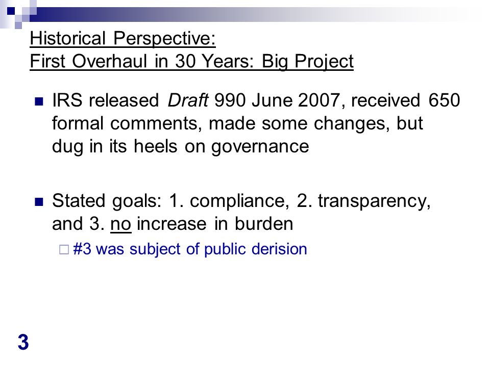 3 Historical Perspective: First Overhaul in 30 Years: Big Project IRS released Draft 990 June 2007, received 650 formal comments, made some changes, but dug in its heels on governance Stated goals: 1.
