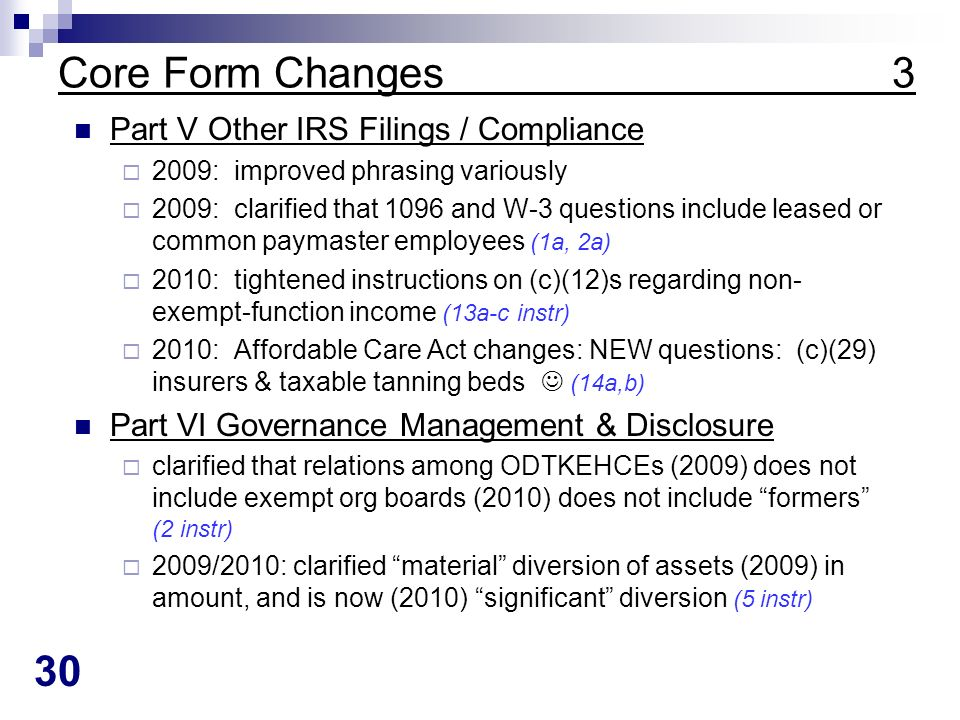 30 Core Form Changes 3 Part V Other IRS Filings / Compliance 2009: improved phrasing variously 2009: clarified that 1096 and W-3 questions include leased or common paymaster employees (1a, 2a) 2010: tightened instructions on (c)(12)s regarding non- exempt-function income (13a-c instr) 2010: Affordable Care Act changes: NEW questions: (c)(29) insurers & taxable tanning beds (14a,b) Part VI Governance Management & Disclosure clarified that relations among ODTKEHCEs (2009) does not include exempt org boards (2010) does not include formers (2 instr) 2009/2010: clarified material diversion of assets (2009) in amount, and is now (2010) significant diversion (5 instr)
