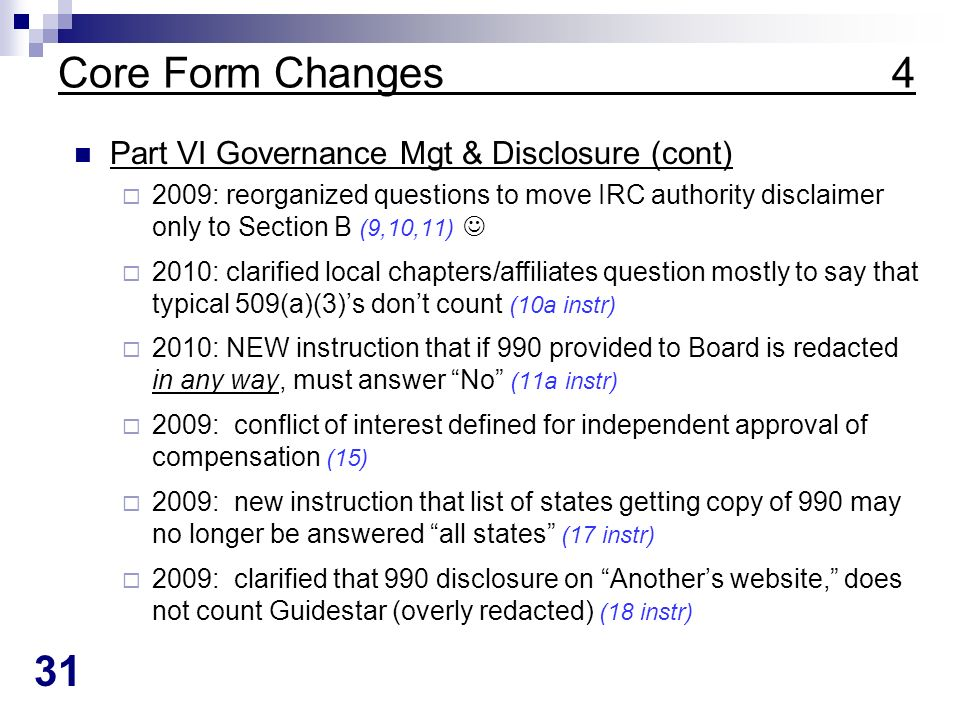 31 Core Form Changes 4 Part VI Governance Mgt & Disclosure (cont) 2009: reorganized questions to move IRC authority disclaimer only to Section B (9,10,11) 2010: clarified local chapters/affiliates question mostly to say that typical 509(a)(3)s dont count (10a instr) 2010: NEW instruction that if 990 provided to Board is redacted in any way, must answer No (11a instr) 2009: conflict of interest defined for independent approval of compensation (15) 2009: new instruction that list of states getting copy of 990 may no longer be answered all states (17 instr) 2009: clarified that 990 disclosure on Anothers website, does not count Guidestar (overly redacted) (18 instr)