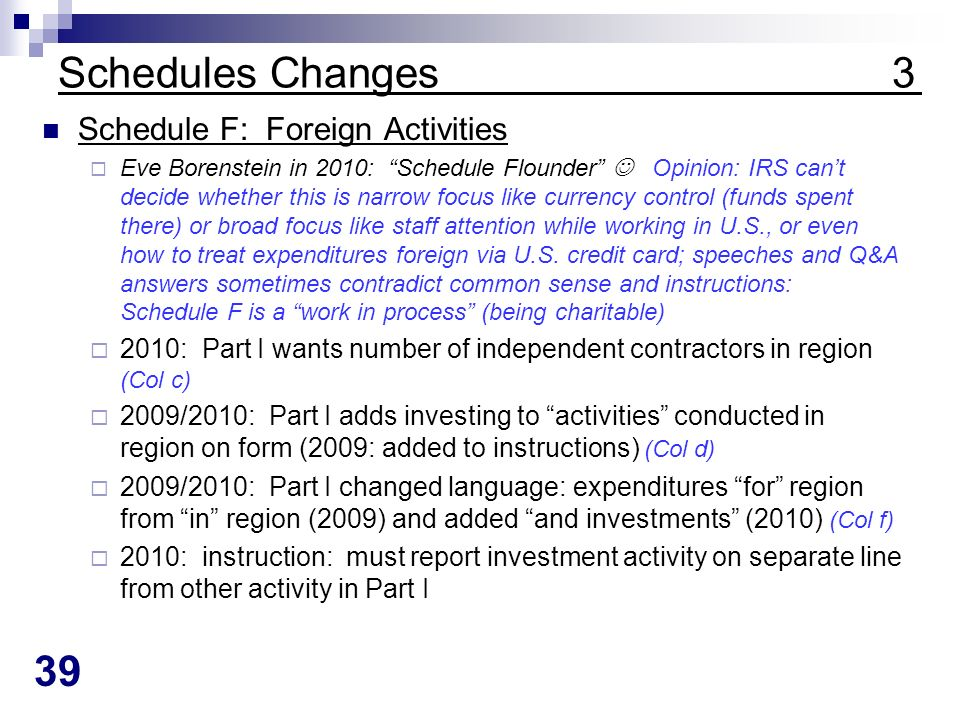 39 Schedules Changes 3 Schedule F: Foreign Activities Eve Borenstein in 2010: Schedule Flounder Opinion: IRS cant decide whether this is narrow focus like currency control (funds spent there) or broad focus like staff attention while working in U.S., or even how to treat expenditures foreign via U.S.