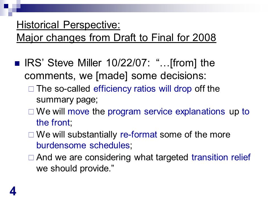 4 Historical Perspective: Major changes from Draft to Final for 2008 IRS Steve Miller 10/22/07: …[from] the comments, we [made] some decisions: The so-called efficiency ratios will drop off the summary page; We will move the program service explanations up to the front; We will substantially re-format some of the more burdensome schedules; And we are considering what targeted transition relief we should provide.