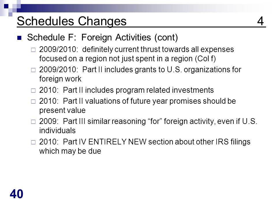 40 Schedules Changes 4 Schedule F: Foreign Activities (cont) 2009/2010: definitely current thrust towards all expenses focused on a region not just spent in a region (Col f) 2009/2010: Part II includes grants to U.S.
