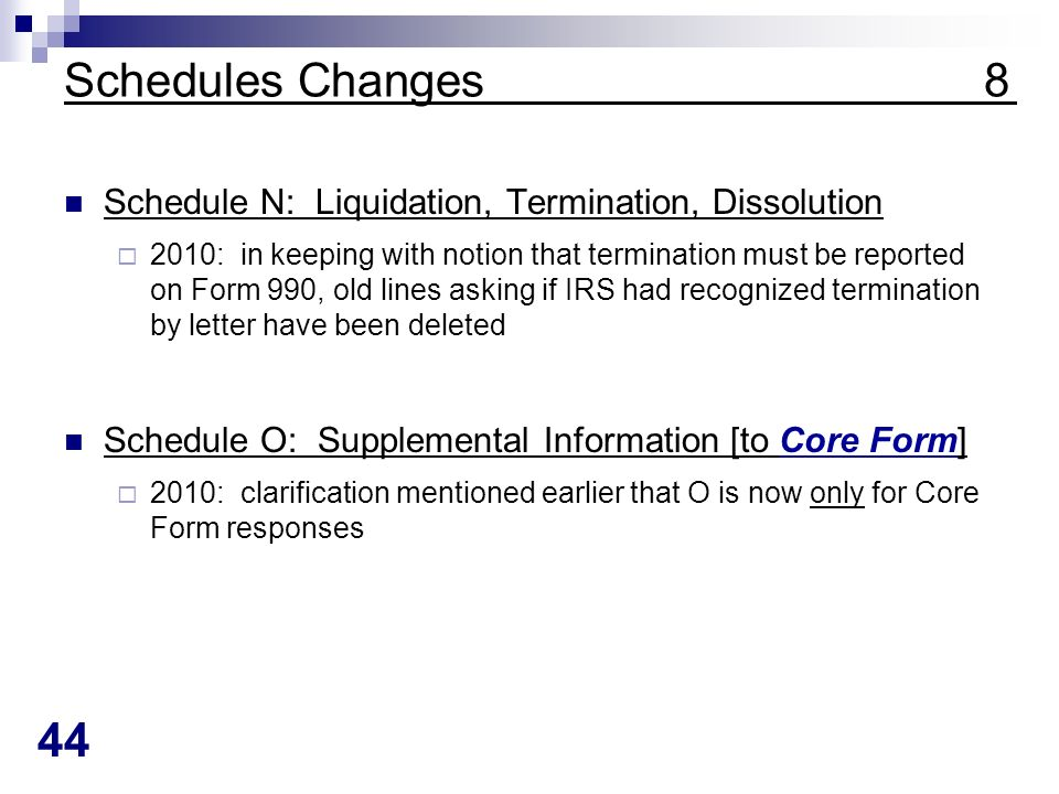 44 Schedules Changes 8 Schedule N: Liquidation, Termination, Dissolution 2010: in keeping with notion that termination must be reported on Form 990, old lines asking if IRS had recognized termination by letter have been deleted Schedule O: Supplemental Information [to Core Form] 2010: clarification mentioned earlier that O is now only for Core Form responses