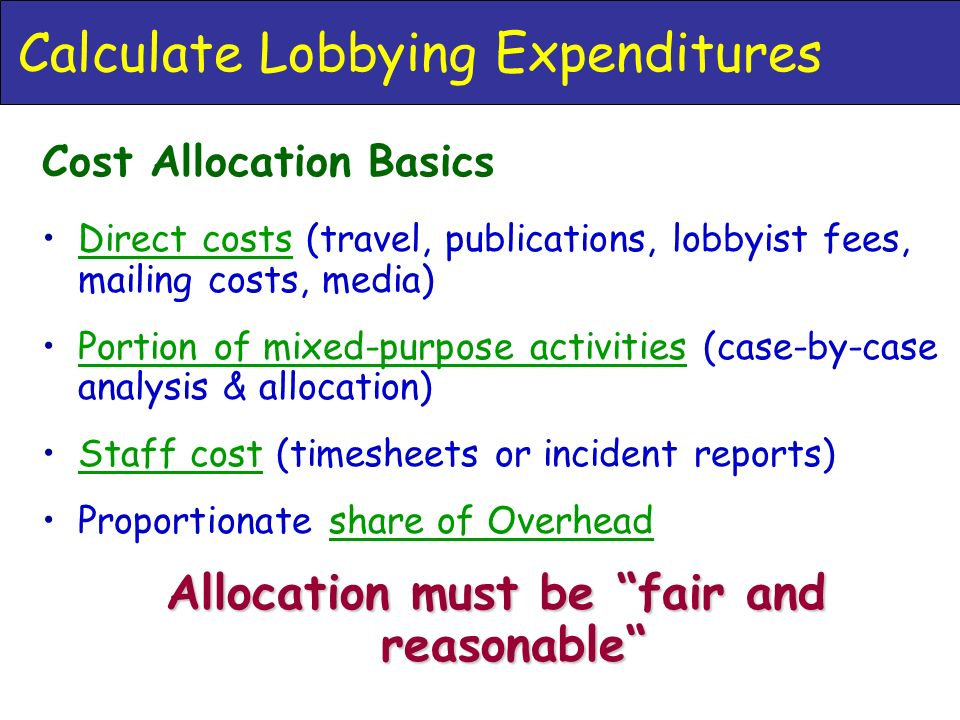 Calculate Lobbying Expenditures Cost Allocation Basics Direct costs (travel, publications, lobbyist fees, mailing costs, media) Portion of mixed-purpose activities (case-by-case analysis & allocation) Staff cost (timesheets or incident reports) Proportionate share of Overhead Allocation must be fair and reasonable