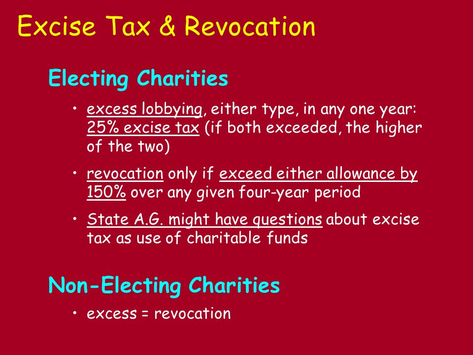 Excise Tax & Revocation Electing Charities excess lobbying, either type, in any one year: 25% excise tax (if both exceeded, the higher of the two) revocation only if exceed either allowance by 150% over any given four-year period State A.G.