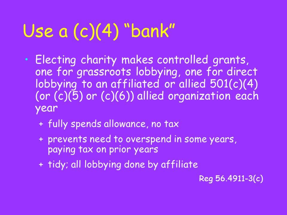 Use a (c)(4) bank Electing charity makes controlled grants, one for grassroots lobbying, one for direct lobbying to an affiliated or allied 501(c)(4) (or (c)(5) or (c)(6)) allied organization each year +fully spends allowance, no tax +prevents need to overspend in some years, paying tax on prior years +tidy; all lobbying done by affiliate Reg (c)