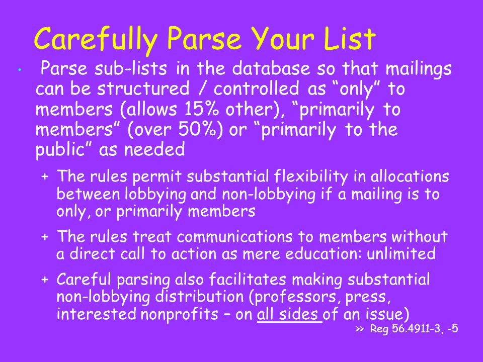 Carefully Parse Your List Parse sub-lists in the database so that mailings can be structured / controlled as only to members (allows 15% other), primarily to members (over 50%) or primarily to the public as needed +The rules permit substantial flexibility in allocations between lobbying and non-lobbying if a mailing is to only, or primarily members +The rules treat communications to members without a direct call to action as mere education: unlimited +Careful parsing also facilitates making substantial non-lobbying distribution (professors, press, interested nonprofits – on all sides of an issue) >> Reg , -5