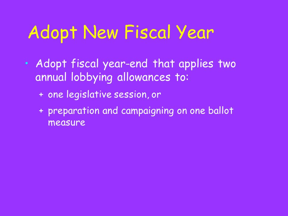 Adopt New Fiscal Year Adopt fiscal year-end that applies two annual lobbying allowances to: +one legislative session, or +preparation and campaigning on one ballot measure