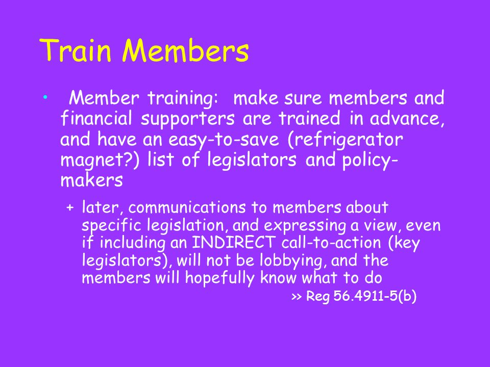 Train Members Member training: make sure members and financial supporters are trained in advance, and have an easy-to-save (refrigerator magnet ) list of legislators and policy- makers +later, communications to members about specific legislation, and expressing a view, even if including an INDIRECT call-to-action (key legislators), will not be lobbying, and the members will hopefully know what to do >> Reg (b)