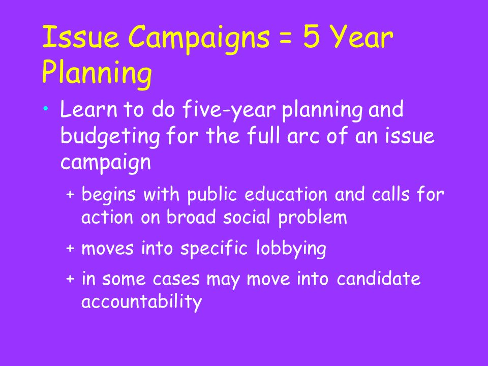 Issue Campaigns = 5 Year Planning Learn to do five-year planning and budgeting for the full arc of an issue campaign +begins with public education and calls for action on broad social problem +moves into specific lobbying +in some cases may move into candidate accountability
