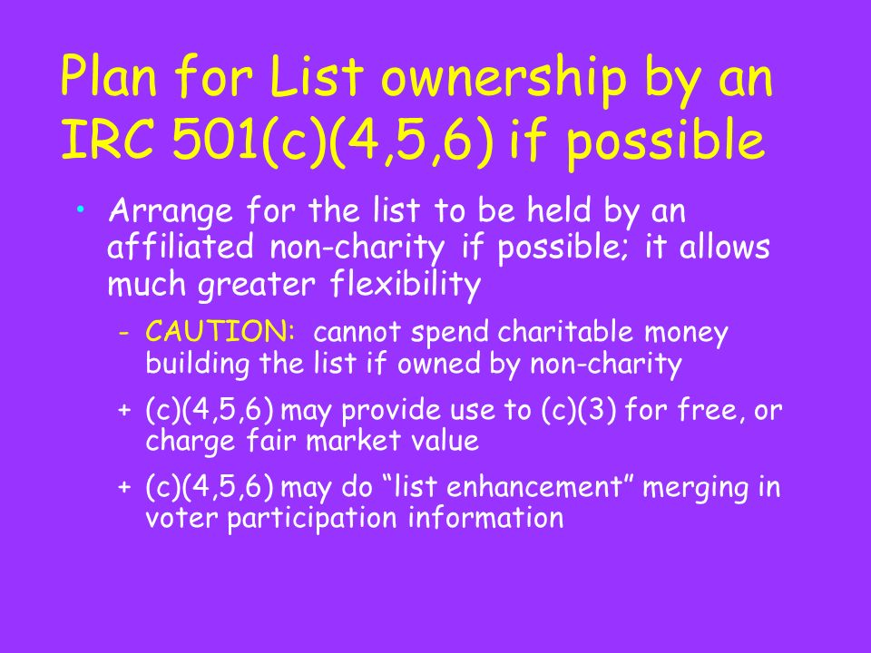 Plan for List ownership by an IRC 501(c)(4,5,6) if possible Arrange for the list to be held by an affiliated non-charity if possible; it allows much greater flexibility -CAUTION: cannot spend charitable money building the list if owned by non-charity +(c)(4,5,6) may provide use to (c)(3) for free, or charge fair market value +(c)(4,5,6) may do list enhancement merging in voter participation information