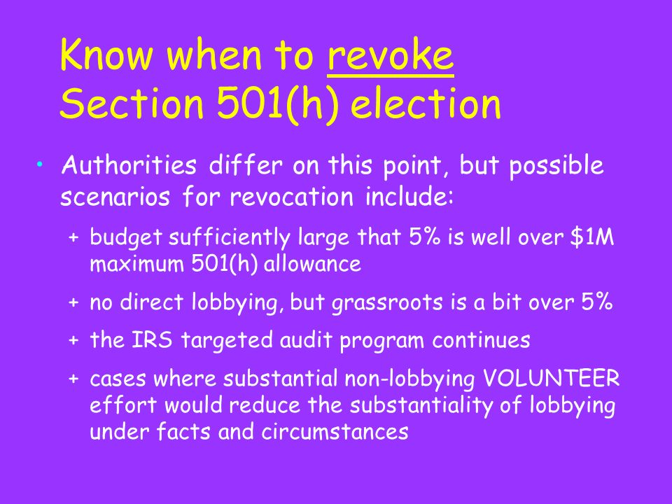 Know when to revoke Section 501(h) election Authorities differ on this point, but possible scenarios for revocation include: +budget sufficiently large that 5% is well over $1M maximum 501(h) allowance +no direct lobbying, but grassroots is a bit over 5% +the IRS targeted audit program continues +cases where substantial non-lobbying VOLUNTEER effort would reduce the substantiality of lobbying under facts and circumstances