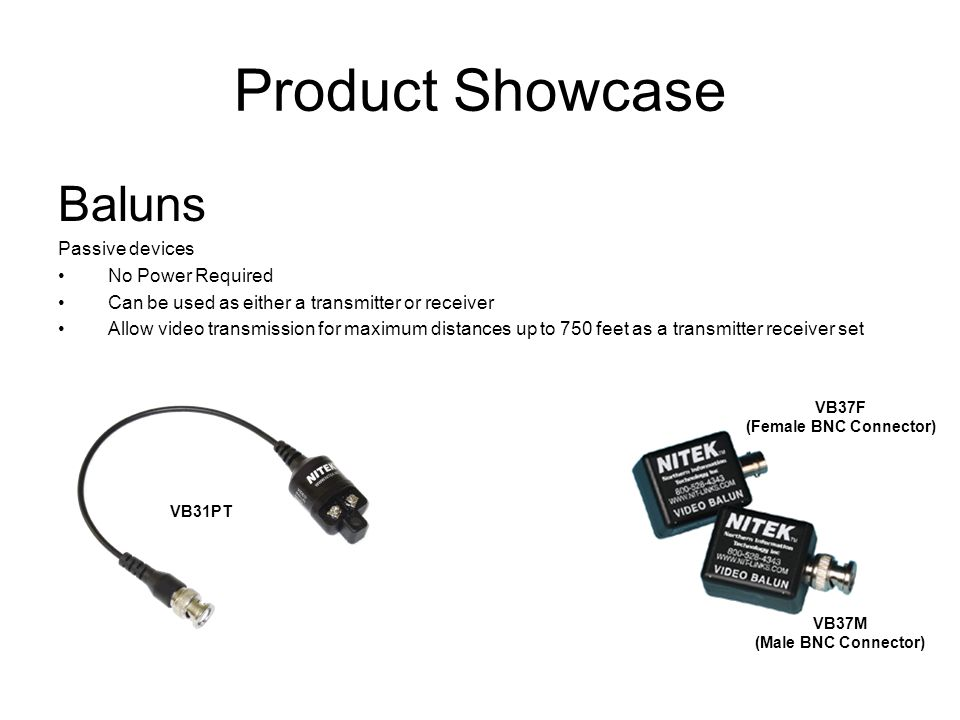Product Showcase Baluns Passive devices No Power Required Can be used as either a transmitter or receiver Allow video transmission for maximum distances up to 750 feet as a transmitter receiver set VB31PT VB37F (Female BNC Connector) VB37M (Male BNC Connector)