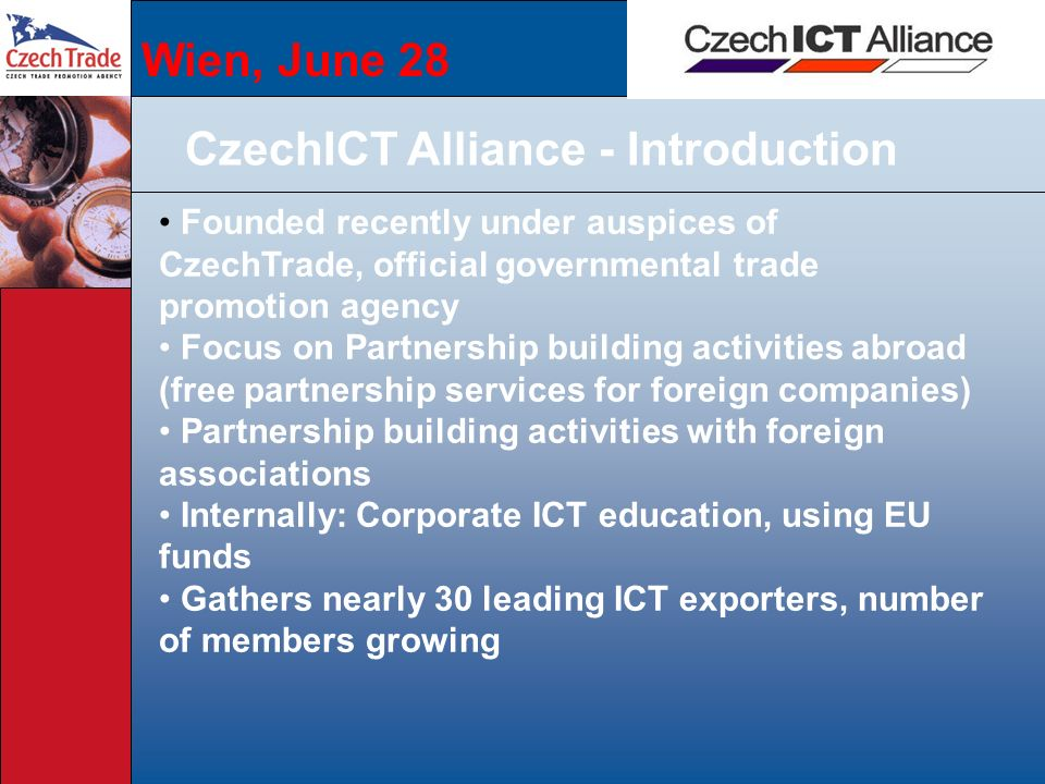 Wien, June 28 CzechICT Alliance - Introduction Founded recently under auspices of CzechTrade, official governmental trade promotion agency Focus on Partnership building activities abroad (free partnership services for foreign companies) Partnership building activities with foreign associations Internally: Corporate ICT education, using EU funds Gathers nearly 30 leading ICT exporters, number of members growing