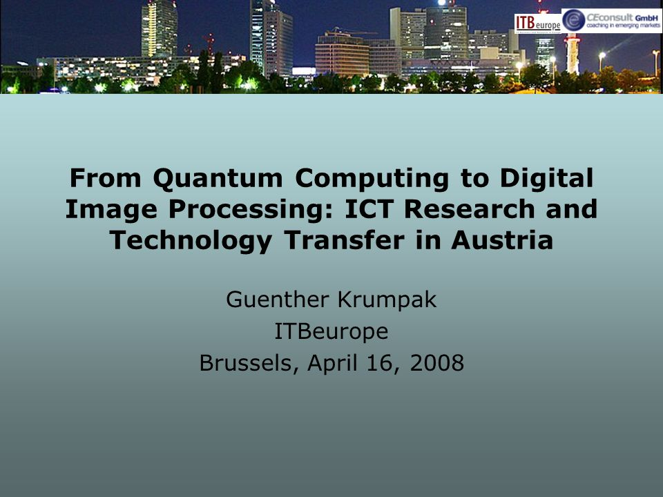 From Quantum Computing to Digital Image Processing: ICT Research and Technology Transfer in Austria Guenther Krumpak ITBeurope Brussels, April 16, 2008
