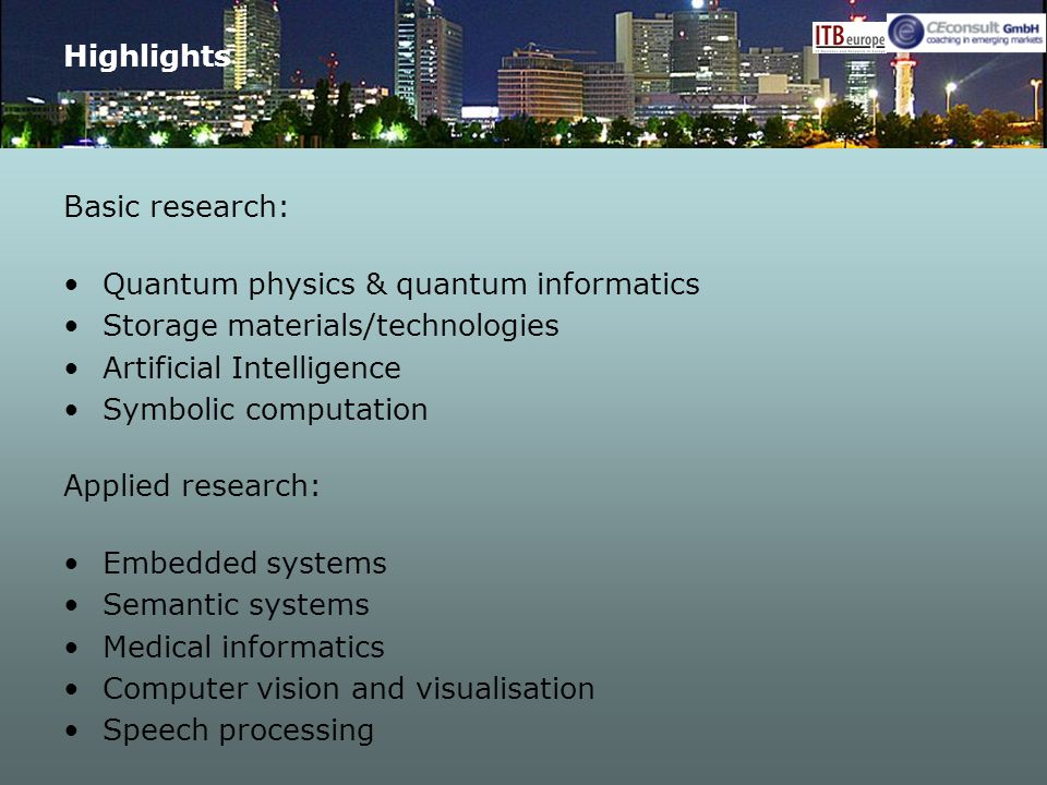 Highlights Basic research: Quantum physics & quantum informatics Storage materials/technologies Artificial Intelligence Symbolic computation Applied research: Embedded systems Semantic systems Medical informatics Computer vision and visualisation Speech processing