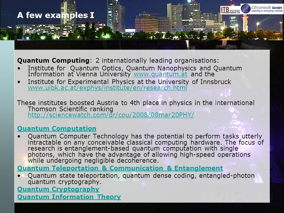 A few examples I Quantum Computing: 2 internationally leading organisations: Institute for Quantum Optics, Quantum Nanophysics and Quantum Information at Vienna University www.quantum.at and thewww.quantum.at Institute for Experimental Physics at the University of Innsbruck www.uibk.ac.at/exphys/institute/en/research.html www.uibk.ac.at/exphys/institute/en/research.html These institutes boosted Austria to 4th place in physics in the international Thomson Scientific ranking http://sciencewatch.com/dr/cou/2008/08mar20PHY/ http://sciencewatch.com/dr/cou/2008/08mar20PHY/ Quantum Computation Quantum Computer Technology has the potential to perform tasks utterly intractable on any conceivable classical computing hardware.