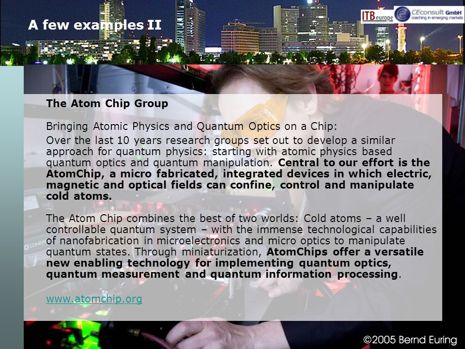 A few examples II The Atom Chip Group Bringing Atomic Physics and Quantum Optics on a Chip: Over the last 10 years research groups set out to develop