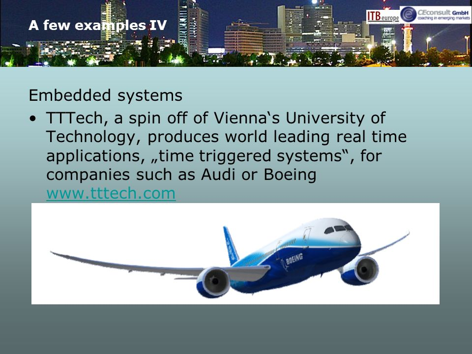 A few examples IV Embedded systems TTTech, a spin off of Viennas University of Technology, produces world leading real time applications, time triggered systems, for companies such as Audi or Boeing www.tttech.com www.tttech.com