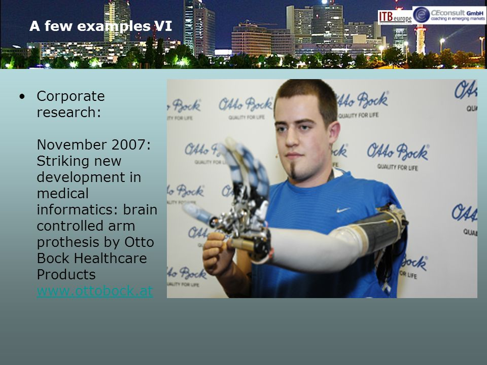 A few examples VI Corporate research: November 2007: Striking new development in medical informatics: brain controlled arm prothesis by Otto Bock Heal