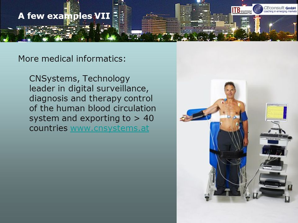 A few examples VII More medical informatics: CNSystems, Technology leader in digital surveillance, diagnosis and therapy control of the human blood circulation system and exporting to > 40 countries www.cnsystems.atwww.cnsystems.at