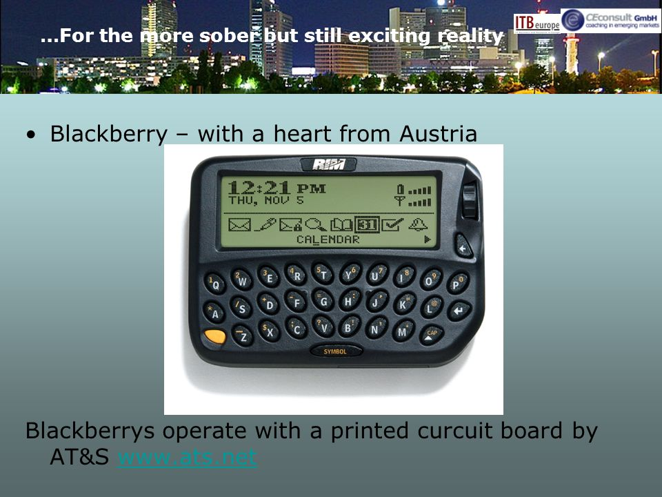 …For the more sober but still exciting reality Blackberry – with a heart from Austria Blackberrys operate with a printed curcuit board by AT&S www.ats.netwww.ats.net